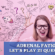 ADRENAL FATIGUE; LET'S PLAY 21 QUESTIONS